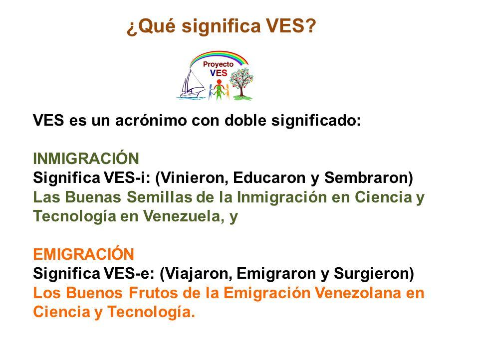 VES es un acrónimo con doble significado: INMIGRACIÓN Significa VES-i: (Vinieron, Educaron y Sembraron) Las Buenas Semillas de la Inmigración en Ciencia y Tecnología en Venezuela, y EMIGRACIÓN Significa VES-e: (Viajaron, Emigraron y Surgieron) Los Buenos Frutos de la Emigración Venezolana en Ciencia y Tecnología.