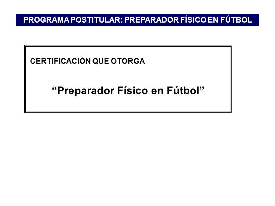 CERTIFICACIÓN QUE OTORGA Preparador Físico en Fútbol PROGRAMA POSTITULAR: PREPARADOR FÍSICO EN FÚTBOL