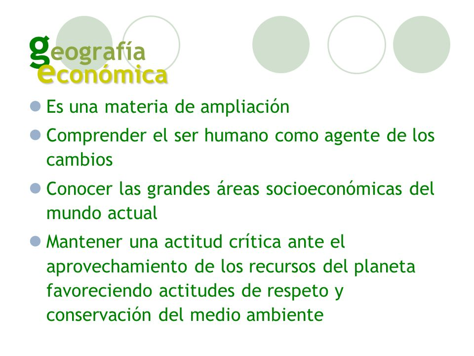 g eografía Es una materia de ampliación Comprender el ser humano como agente de los cambios Conocer las grandes áreas socioeconómicas del mundo actual