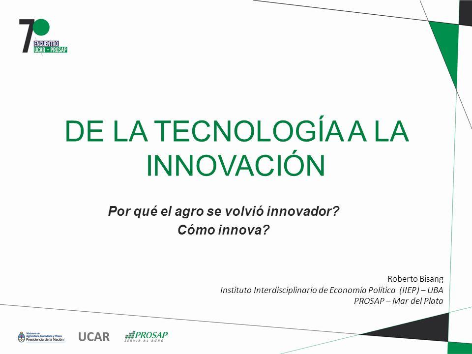 DE LA TECNOLOGÍA A LA INNOVACIÓN Por qué el agro se volvió innovador? Cómo innova? Roberto Bisang Instituto Interdisciplinario de Economía Política (I