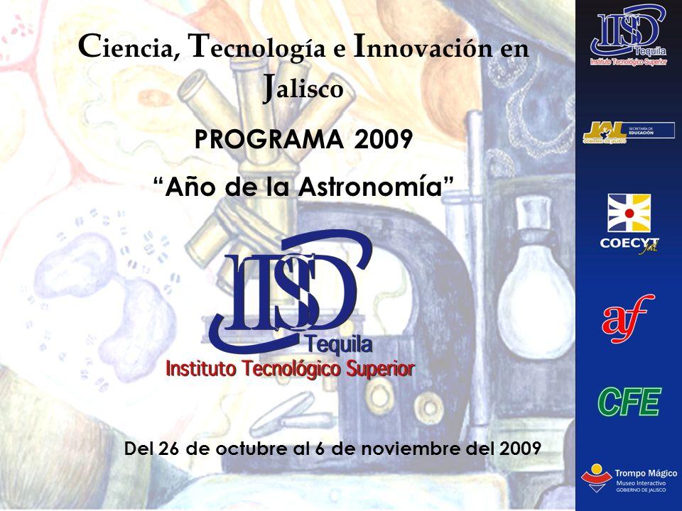 C iencia, T ecnología e I nnovación en J alisco PROGRAMA 2009 Año de la Astronomía Del 26 de octubre al 6 de noviembre del 2009