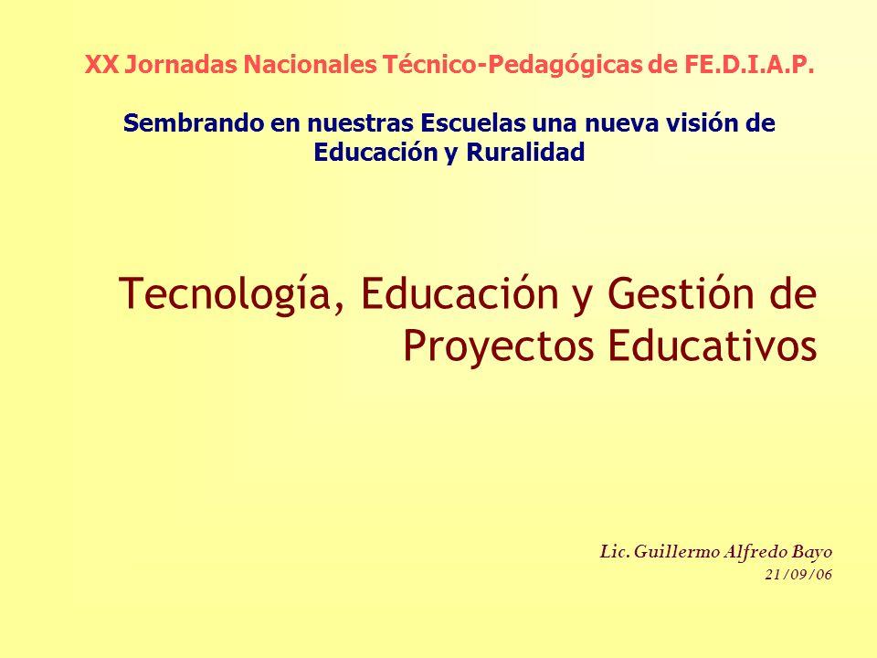 Tecnología, Educación y Gestión de Proyectos Educativos Lic. Guillermo Alfredo Bayo 21/09/06 XX Jornadas Nacionales Técnico-Pedagógicas de FE.D.I.A.P.