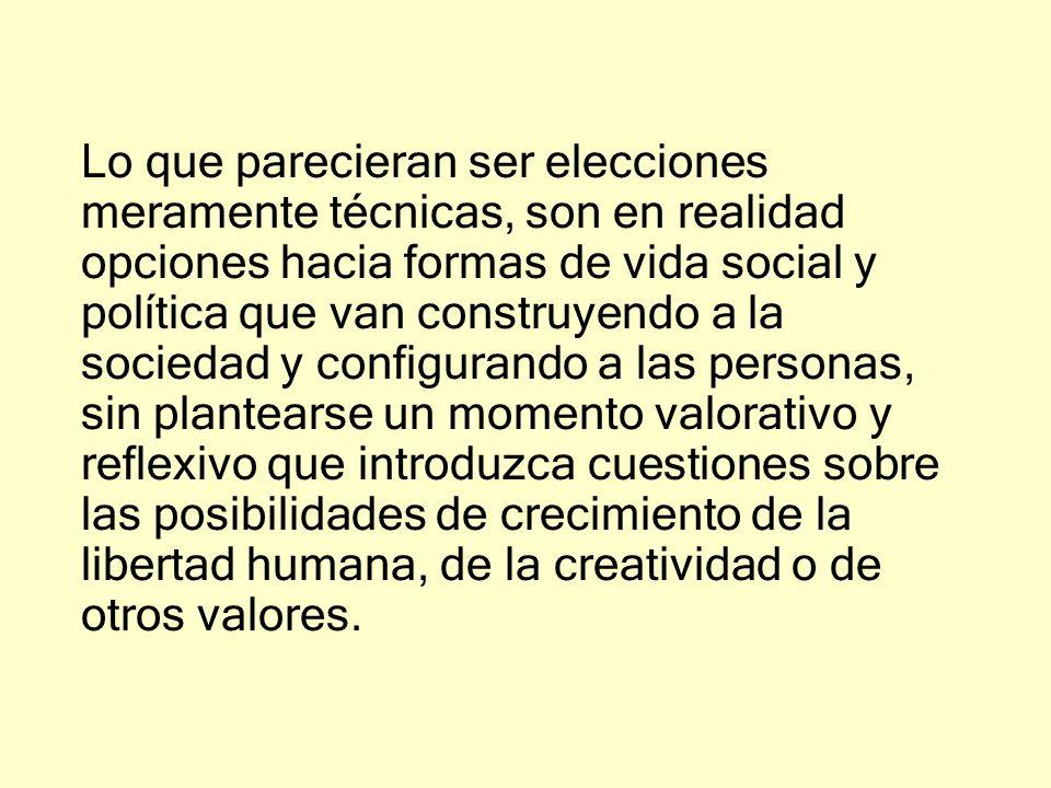 Lo que parecieran ser elecciones meramente técnicas, son en realidad opciones hacia formas de vida social y política que van construyendo a la socieda