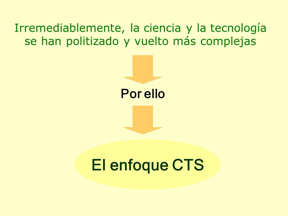 Irremediablemente, la ciencia y la tecnología se han politizado y vuelto más complejas Por ello El enfoque CTS