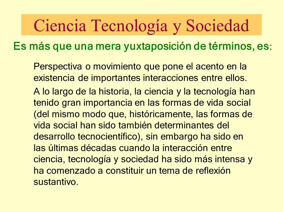 Ciencia Tecnología y Sociedad Es más que una mera yuxtaposición de términos, es : Perspectiva o movimiento que pone el acento en la existencia de impo