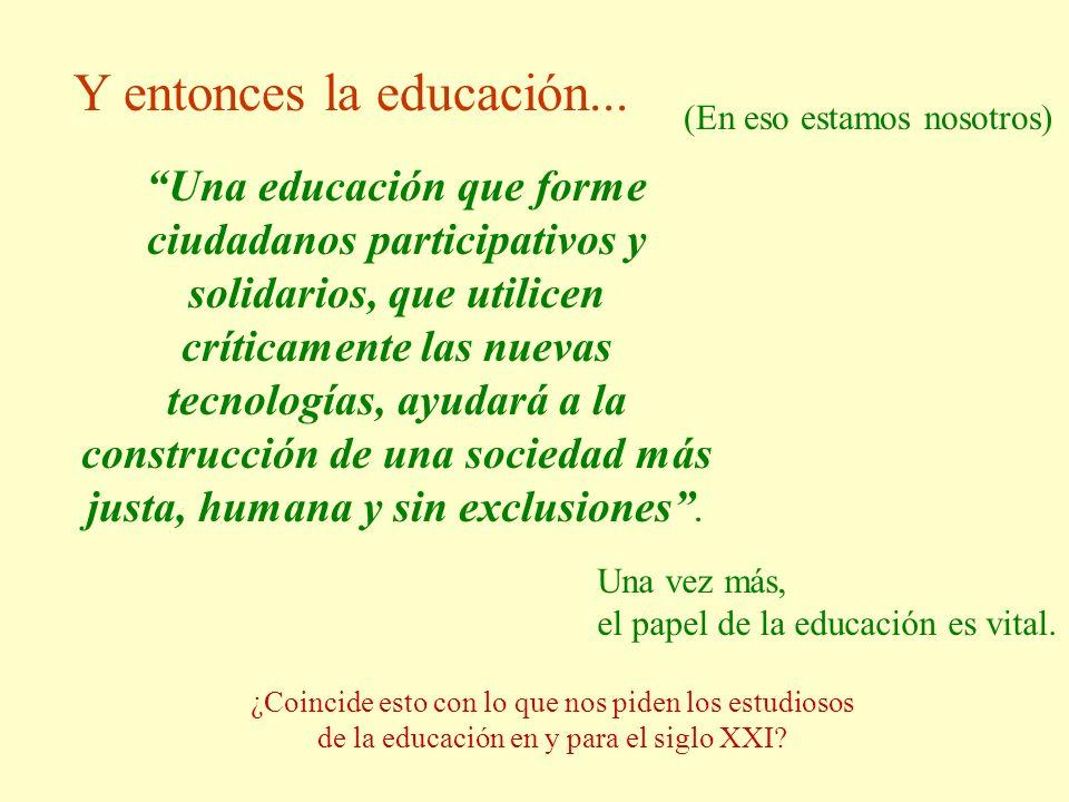 (En eso estamos nosotros) Y entonces la educación... Una educación que forme ciudadanos participativos y solidarios, que utilicen críticamente las nue