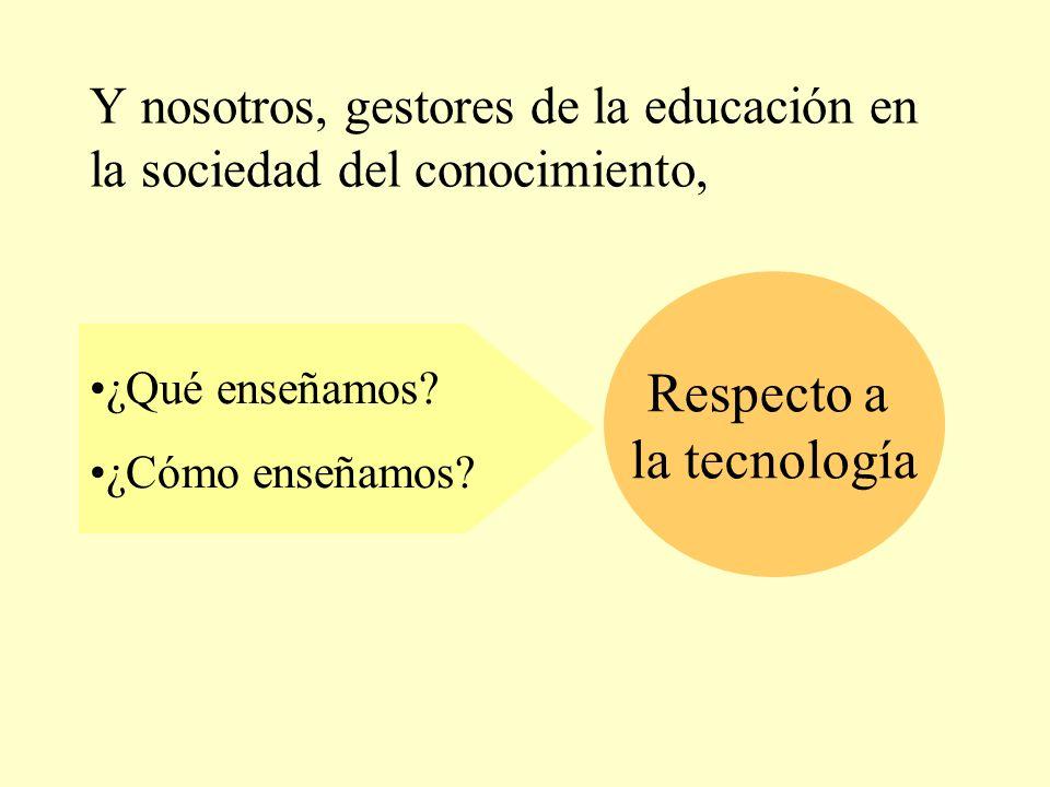 Respecto a la tecnología ¿Qué enseñamos? ¿Cómo enseñamos? Y nosotros, gestores de la educación en la sociedad del conocimiento,