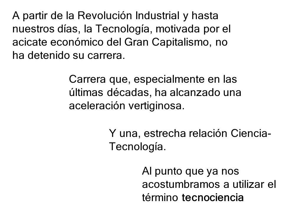 A partir de la Revolución Industrial y hasta nuestros días, la Tecnología, motivada por el acicate económico del Gran Capitalismo, no ha detenido su c