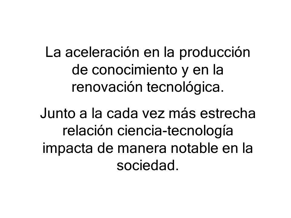 La aceleración en la producción de conocimiento y en la renovación tecnológica. Junto a la cada vez más estrecha relación ciencia-tecnología impacta d