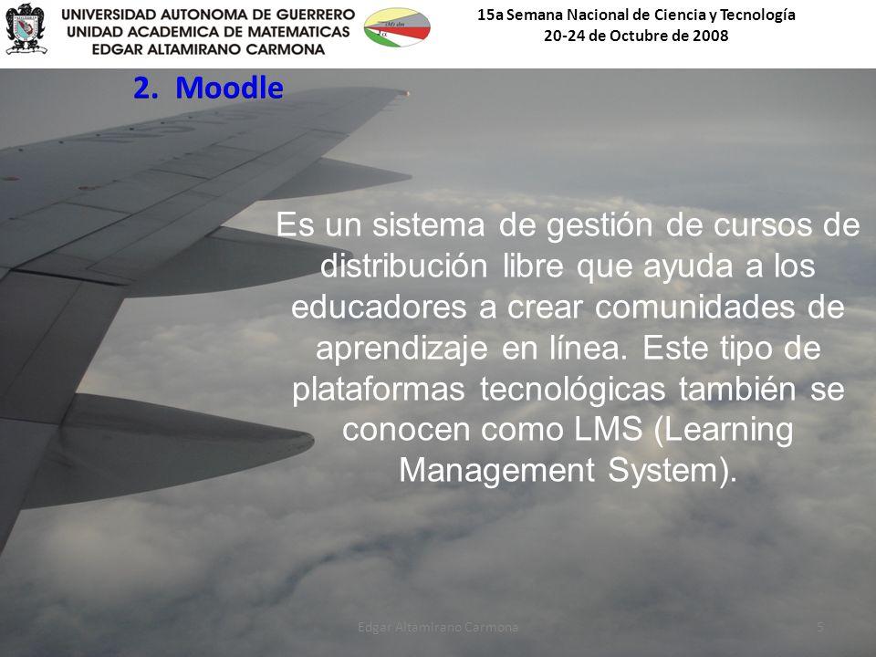 15a Semana Nacional de Ciencia y Tecnología 20-24 de Octubre de 2008 Edgar Altamirano Carmona5 Es un sistema de gestión de cursos de distribución libre que ayuda a los educadores a crear comunidades de aprendizaje en línea.