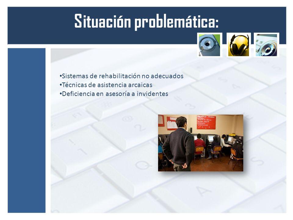 Situación problemática: Sistemas de rehabilitación no adecuados Técnicas de asistencia arcaicas Deficiencia en asesoría a invidentes