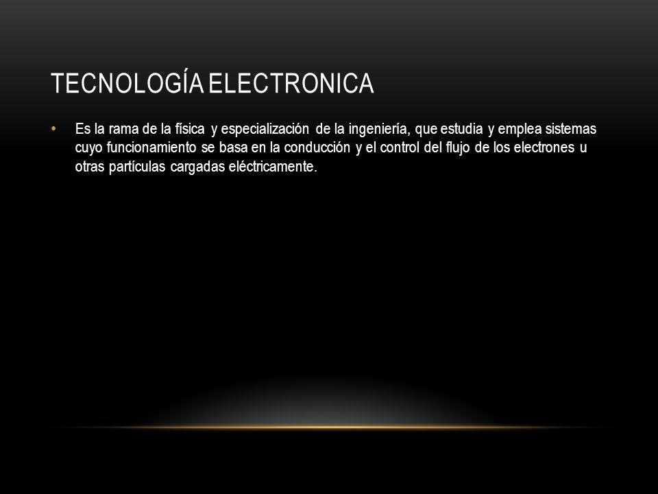 TECNOLOGÍA ELECTRONICA Es la rama de la física y especialización de la ingeniería, que estudia y emplea sistemas cuyo funcionamiento se basa en la conducción y el control del flujo de los electrones u otras partículas cargadas eléctricamente.