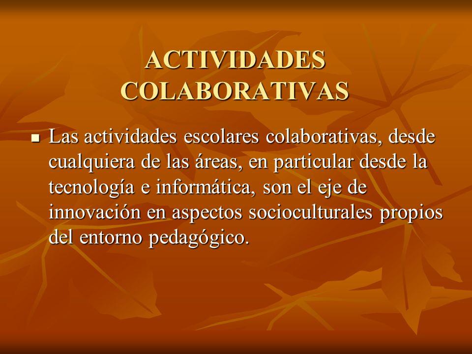 ACTIVIDADES COLABORATIVAS Las actividades escolares colaborativas, desde cualquiera de las áreas, en particular desde la tecnología e informática, son el eje de innovación en aspectos socioculturales propios del entorno pedagógico.
