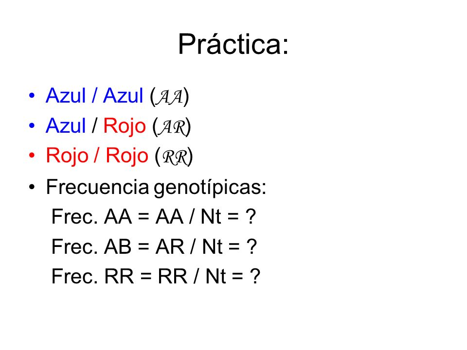 Práctica: Azul / Azul ( AA ) Azul / Rojo ( AR ) Rojo / Rojo ( RR ) Frecuencia genotípicas: Frec. AA = AA / Nt = ? Frec. AB = AR / Nt = ? Frec. RR = RR