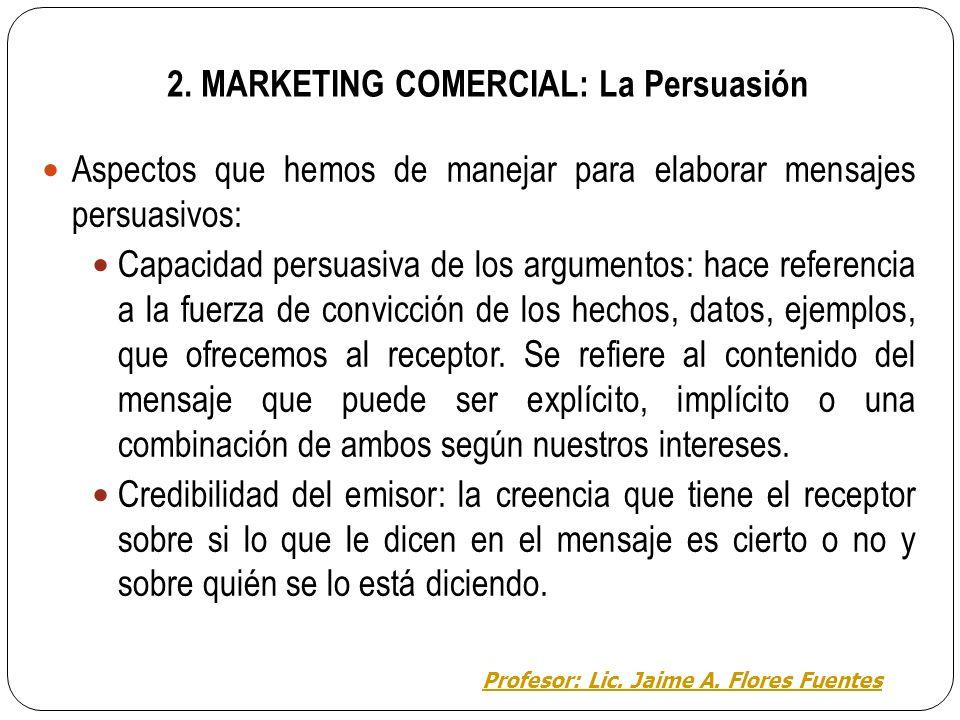 2. MARKETING COMERCIAL: La Persuasión Persuasión: el modo en que debe ser construido un mensaje para aumentar la probabilidad de su efecto. Puede habe