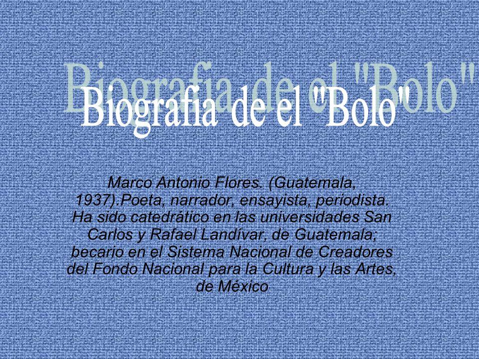 Marco Antonio Flores. (Guatemala, 1937).Poeta, narrador, ensayista, periodista. Ha sido catedrático en las universidades San Carlos y Rafael Landívar,