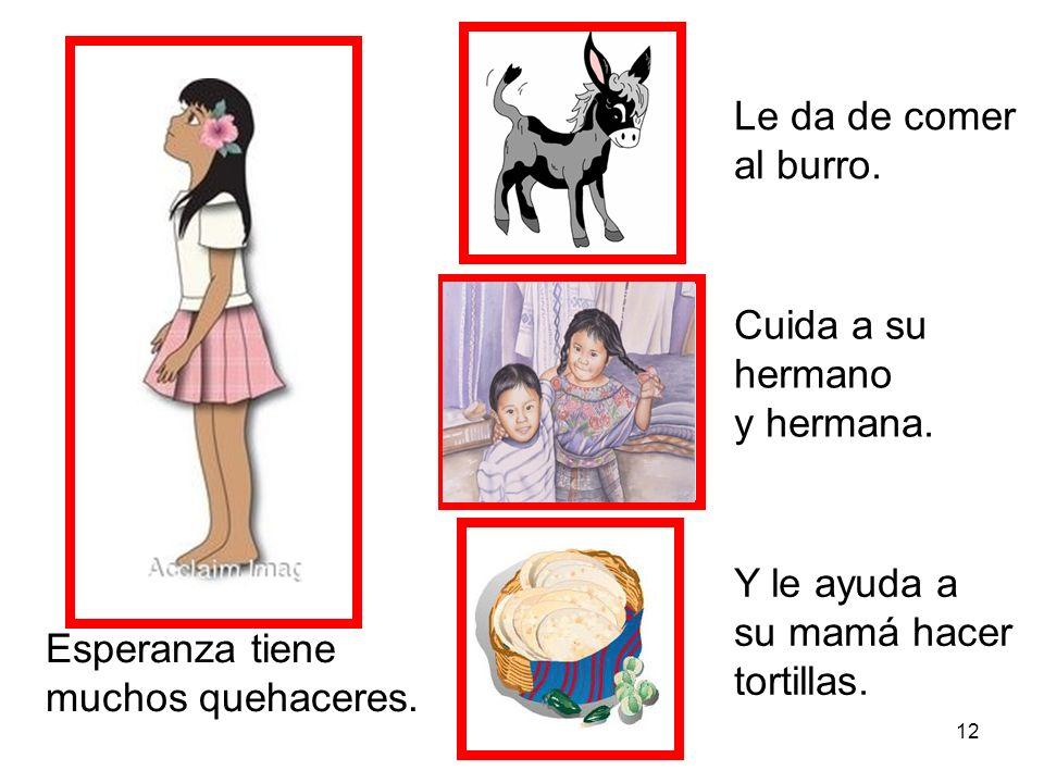 12 Esperanza tiene muchos quehaceres. Le da de comer al burro. Cuida a su hermano y hermana. Y le ayuda a su mamá hacer tortillas.