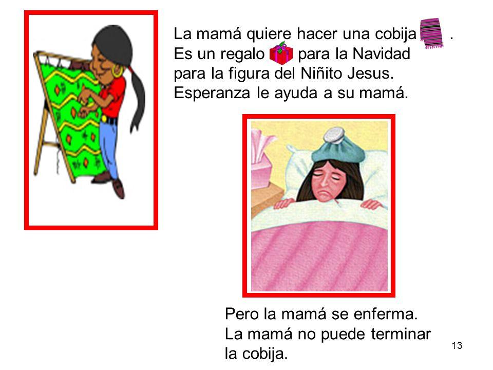 13 La mamá quiere hacer una cobija. Es un regalo para la Navidad para la figura del Niñito Jesus. Esperanza le ayuda a su mamá. Pero la mamá se enferm