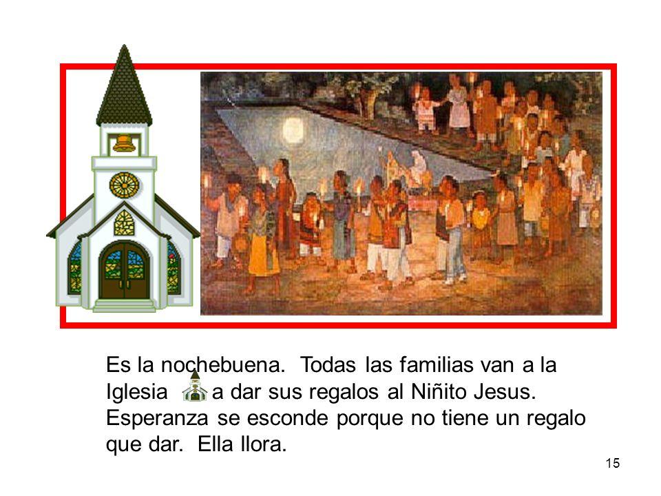 15 Es la nochebuena. Todas las familias van a la Iglesia a dar sus regalos al Niñito Jesus. Esperanza se esconde porque no tiene un regalo que dar. El
