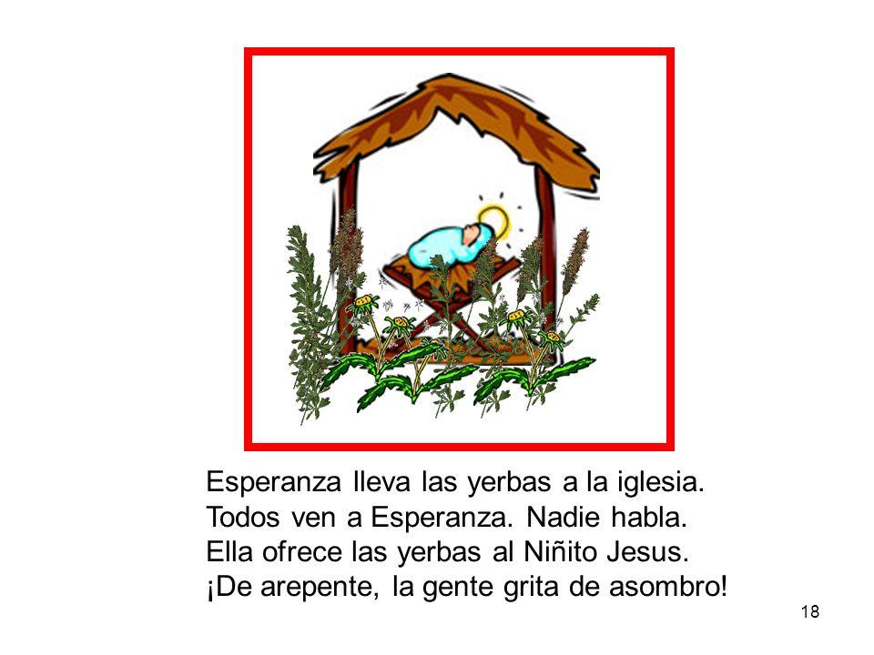 18 Esperanza lleva las yerbas a la iglesia. Todos ven a Esperanza. Nadie habla. Ella ofrece las yerbas al Niñito Jesus. ¡De arepente, la gente grita d