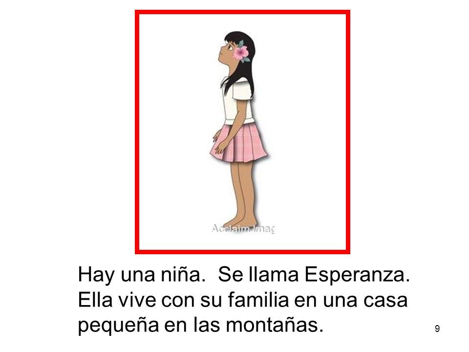 9 Hay una niña. Se llama Esperanza. Ella vive con su familia en una casa pequeña en las montañas.