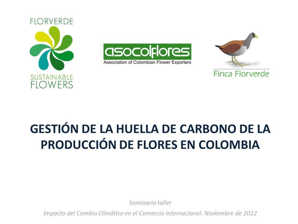 GESTIÓN DE LA HUELLA DE CARBONO DE LA PRODUCCIÓN DE FLORES EN COLOMBIA Seminario taller Impacto del Cambio Climático en el Comercio Internacional. Nov