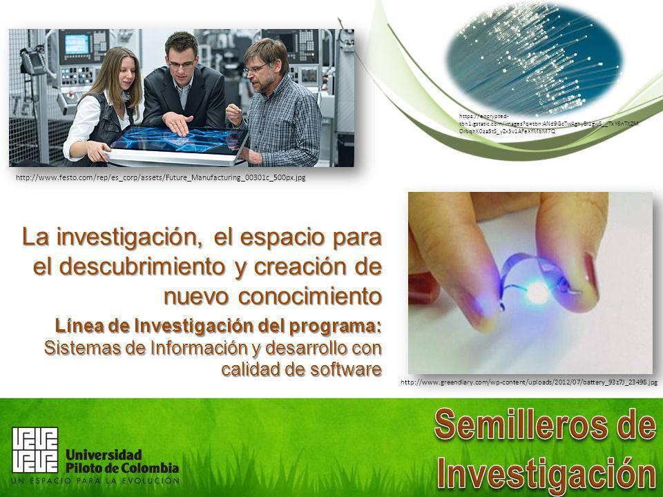 La investigación, el espacio para el descubrimiento y creación de nuevo conocimiento Línea de Investigación del programa: Sistemas de Información y desarrollo con calidad de software https://encrypted- tbn1.gstatic.com/images?q=tbn:ANd9GcTwAghyBI1gwS__TkY6nTXZM OrbqhK0za5tS_yZx3v1AFeXfMbM7Q http://www.greendiary.com/wp-content/uploads/2012/07/battery_93z7J_23498.jpg http://www.festo.com/rep/es_corp/assets/Future_Manufacturing_00301c_500px.jpg