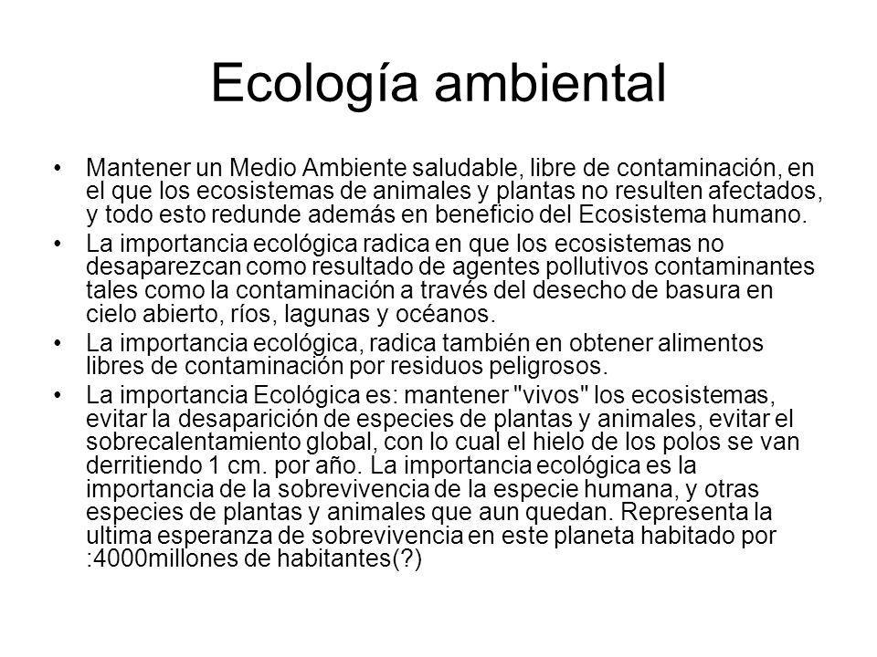 Ecología ambiental Mantener un Medio Ambiente saludable, libre de contaminación, en el que los ecosistemas de animales y plantas no resulten afectados, y todo esto redunde además en beneficio del Ecosistema humano.