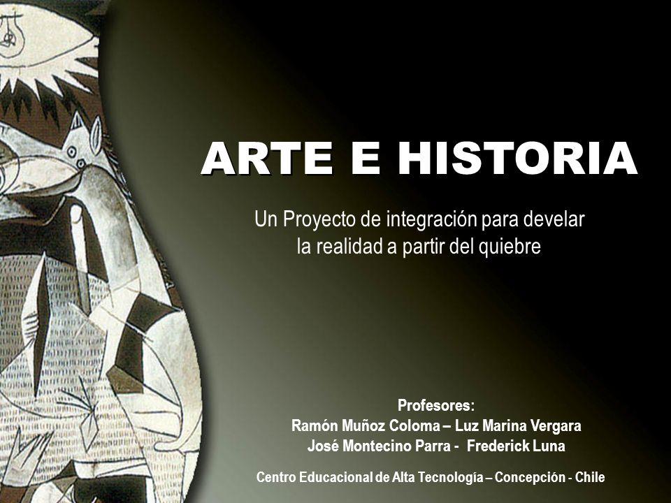 ARTE E HISTORIA Un Proyecto de integración para develar la realidad a partir del quiebre Profesores: Ramón Muñoz Coloma – Luz Marina Vergara José Mont