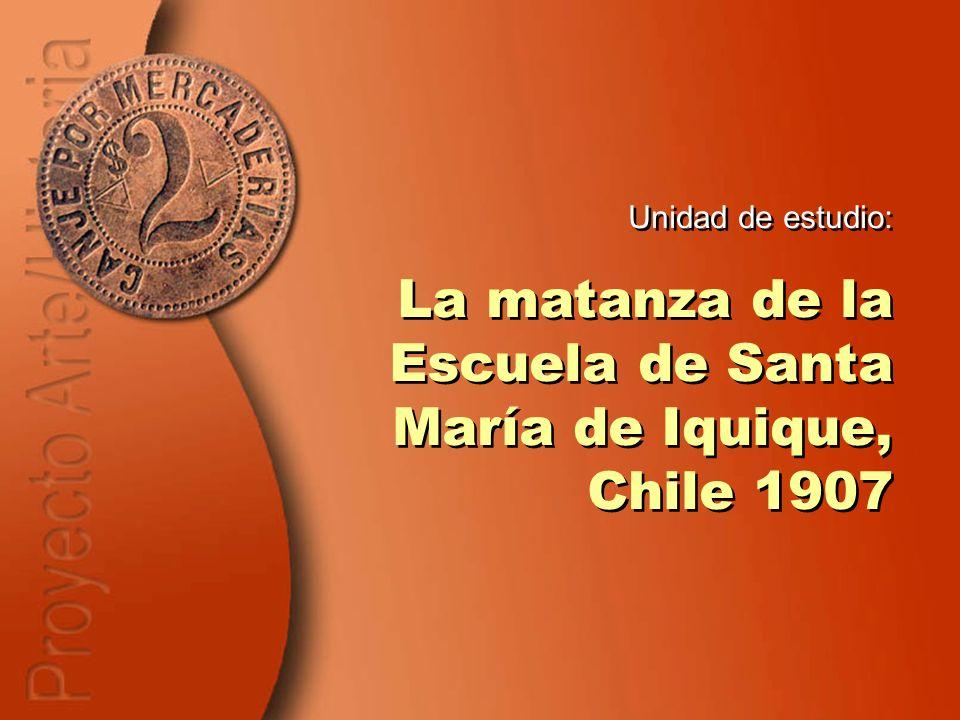 Unidad de estudio: La matanza de la Escuela de Santa María de Iquique, Chile 1907 Unidad de estudio: La matanza de la Escuela de Santa María de Iquiqu