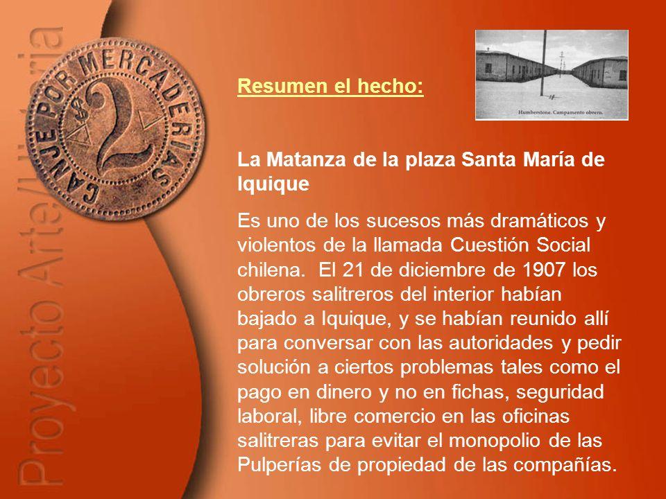 Resumen el hecho: La Matanza de la plaza Santa María de Iquique Es uno de los sucesos más dramáticos y violentos de la llamada Cuestión Social chilena