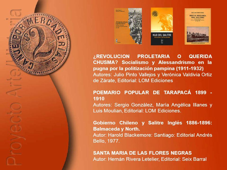 ¿REVOLUCION PROLETARIA O QUERIDA CHUSMA? Socialismo y Alessandrismo en la pugna por la politización pampina (1911-1932) Autores: Julio Pinto Vallejos
