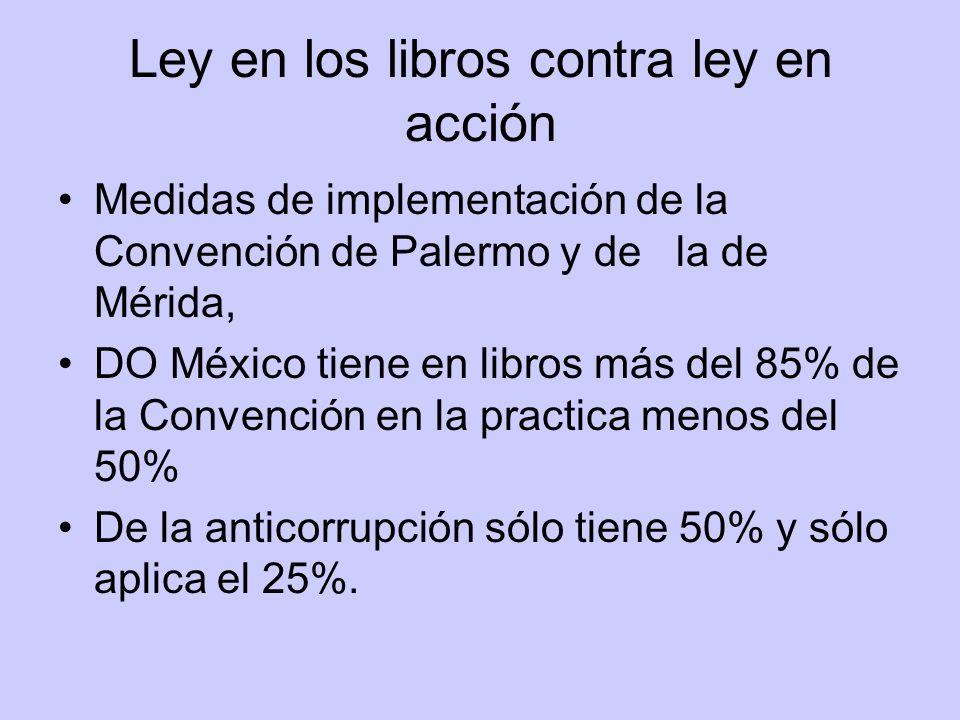 Ley en los libros contra ley en acción Medidas de implementación de la Convención de Palermo y de la de Mérida, DO México tiene en libros más del 85% de la Convención en la practica menos del 50% De la anticorrupción sólo tiene 50% y sólo aplica el 25%.