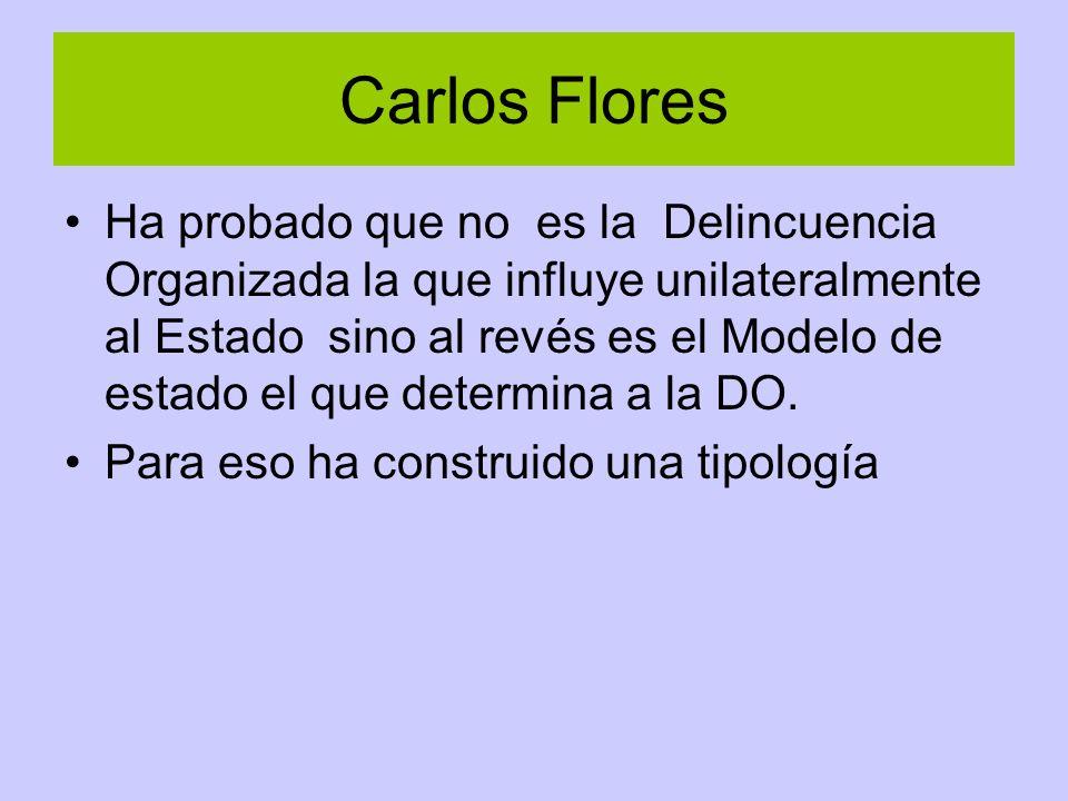 Carlos Flores Ha probado que no es la Delincuencia Organizada la que influye unilateralmente al Estado sino al revés es el Modelo de estado el que determina a la DO.