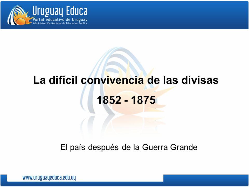 La difícil convivencia de las divisas 1852 - 1875 El país después de la Guerra Grande
