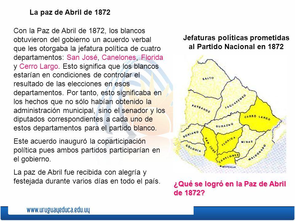 La paz de Abril de 1872 Con la Paz de Abril de 1872, los blancos obtuvieron del gobierno un acuerdo verbal que les otorgaba la jefatura política de cuatro departamentos: San José, Canelones, Florida y Cerro Largo.