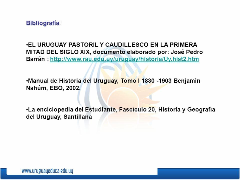 Bibliografía Bibliografía: EL URUGUAY PASTORIL Y CAUDILLESCO EN LA PRIMERA MITAD DEL SIGLO XIX, documento elaborado por: José Pedro Barrán : http://www.rau.edu.uy/uruguay/historia/Uy.hist2.htm http://www.rau.edu.uy/uruguay/historia/Uy.hist2.htm Manual de Historia del Uruguay, Tomo I 1830 -1903 Benjamín Nahúm, EBO, 2002.