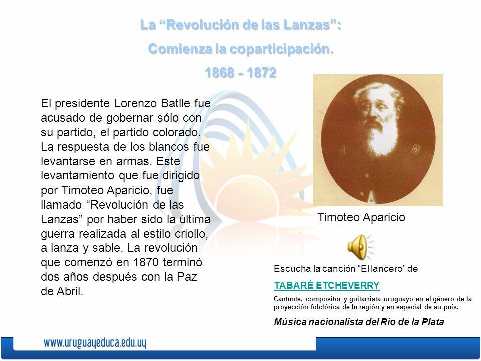 La Revolución de las Lanzas: Comienza la coparticipación. 1868 - 1872 El presidente Lorenzo Batlle fue acusado de gobernar sólo con su partido, el par