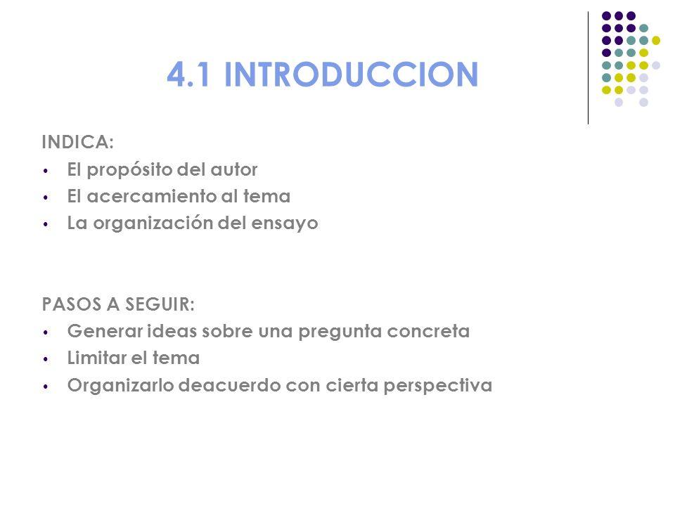 4.1 INTRODUCCION INDICA: El propósito del autor El acercamiento al tema La organización del ensayo PASOS A SEGUIR: Generar ideas sobre una pregunta co