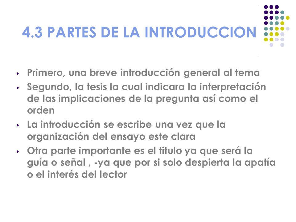 4.3 PARTES DE LA INTRODUCCION Primero, una breve introducción general al tema Segundo, la tesis la cual indicara la interpretación de las implicacione