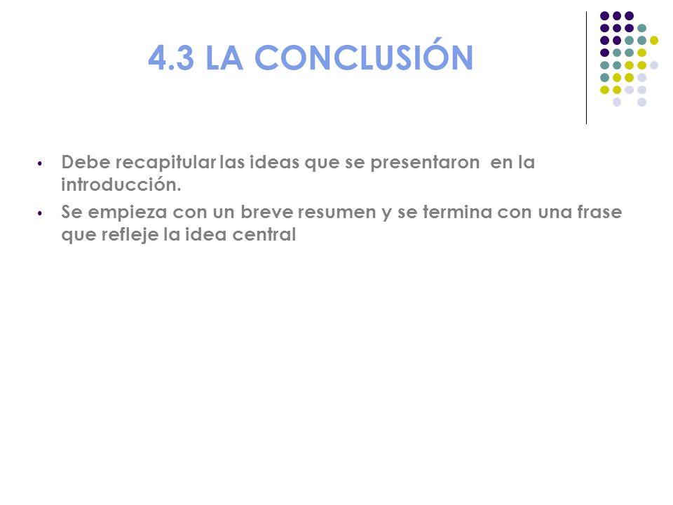 4.3 LA CONCLUSIÓN Debe recapitular las ideas que se presentaron en la introducción. Se empieza con un breve resumen y se termina con una frase que ref