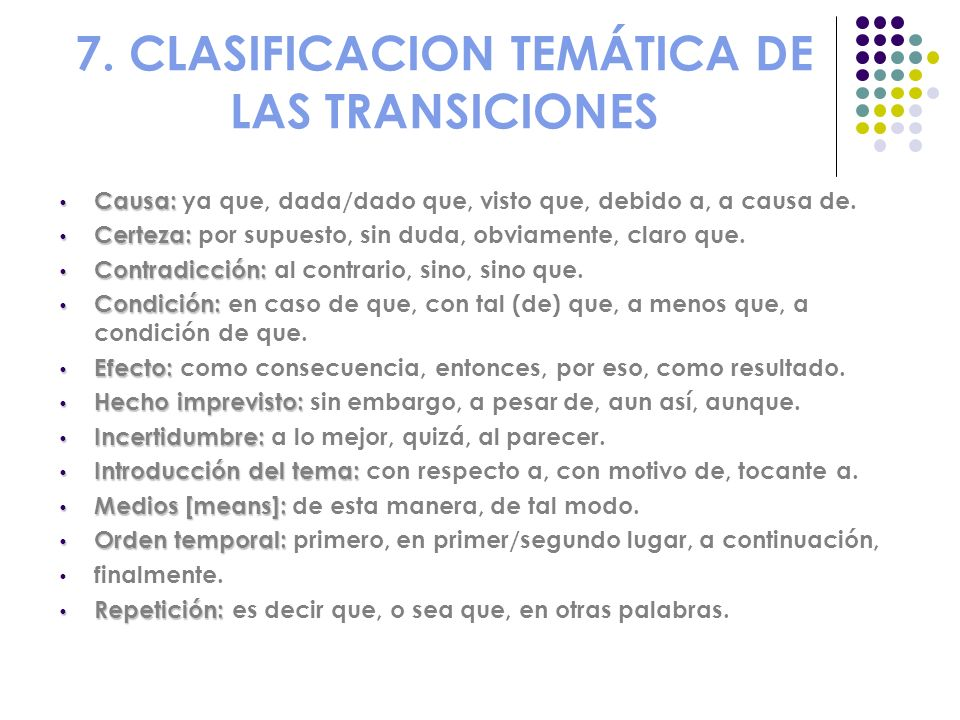 7. CLASIFICACION TEMÁTICA DE LAS TRANSICIONES Causa: Causa: ya que, dada/dado que, visto que, debido a, a causa de. Certeza: Certeza: por supuesto, si