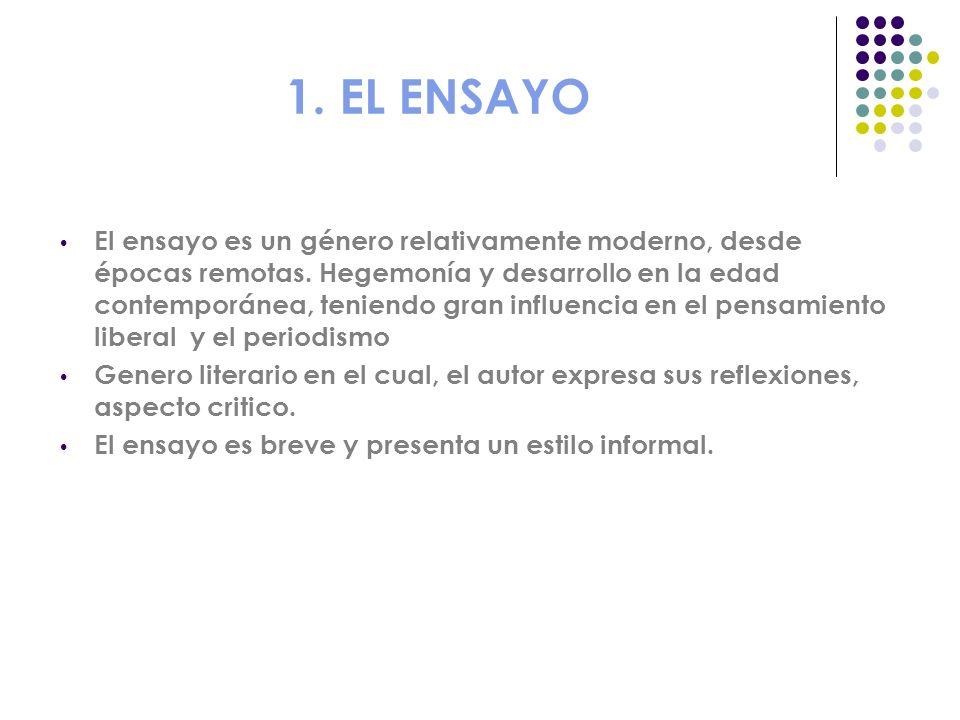 1. EL ENSAYO El ensayo es un género relativamente moderno, desde épocas remotas. Hegemonía y desarrollo en la edad contemporánea, teniendo gran influe