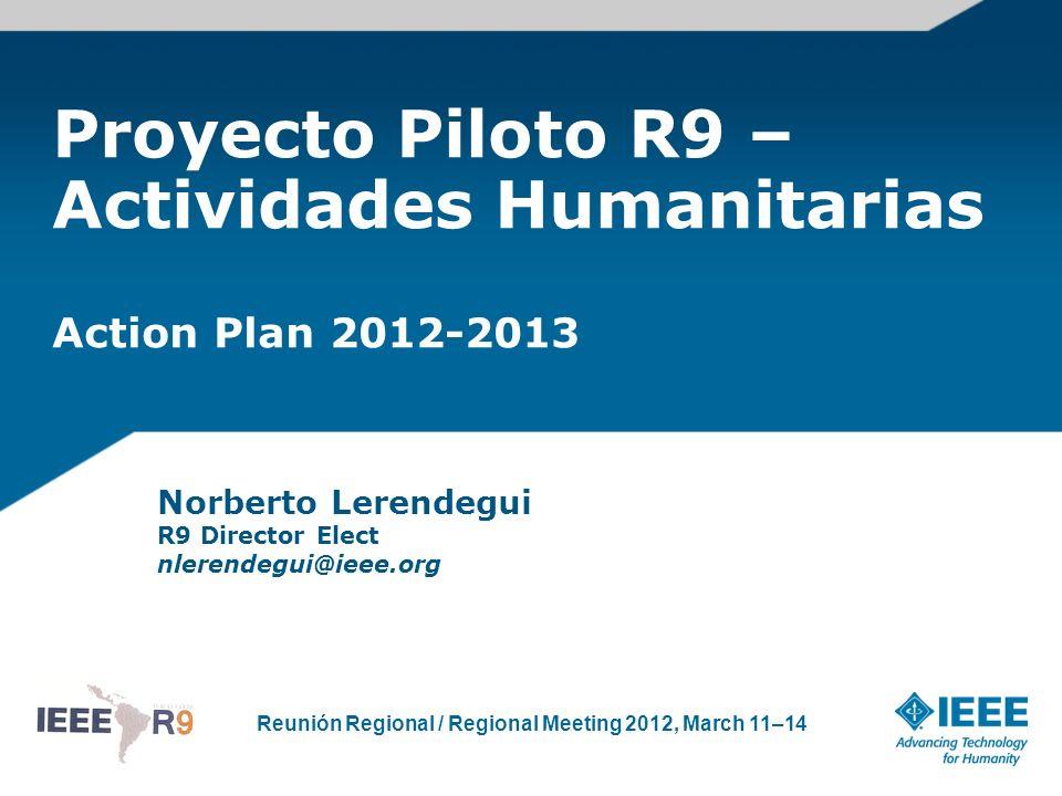 Reunión Regional / Regional Meeting 2012, March 11–14 Proyecto Piloto R9 – Actividades Humanitarias Action Plan 2012-2013 Norberto Lerendegui R9 Direc
