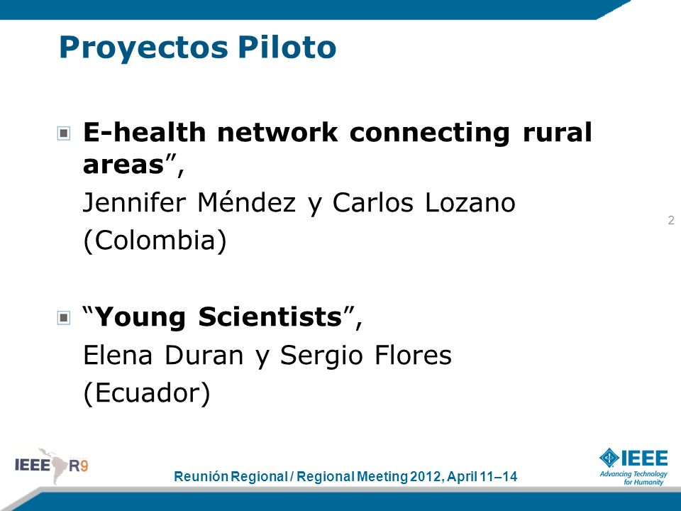 Reunión Regional / Regional Meeting 2012, April 11–14 Proyectos Piloto E-health network connecting rural areas, Jennifer Méndez y Carlos Lozano (Colombia) Young Scientists, Elena Duran y Sergio Flores (Ecuador) 2