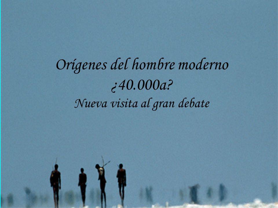 Orígenes del hombre moderno ¿40.000a? Nueva visita al gran debate