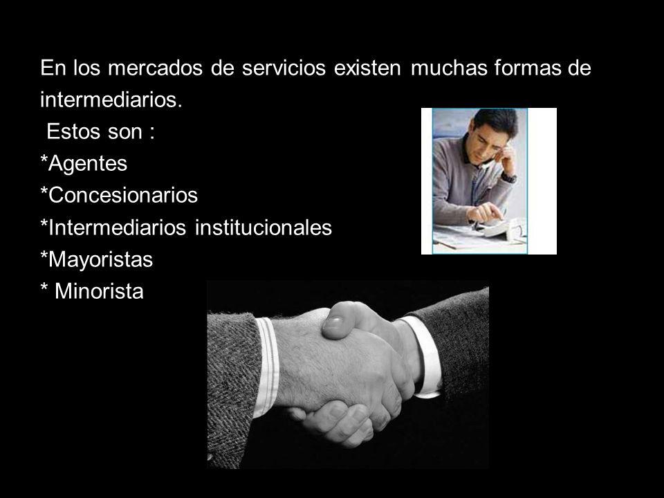 En los mercados de servicios existen muchas formas de intermediarios. Estos son : *Agentes *Concesionarios *Intermediarios institucionales *Mayoristas