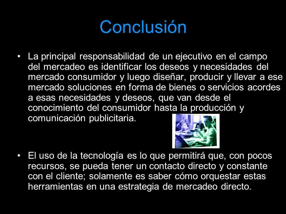 Conclusión La principal responsabilidad de un ejecutivo en el campo del mercadeo es identificar los deseos y necesidades del mercado consumidor y lueg