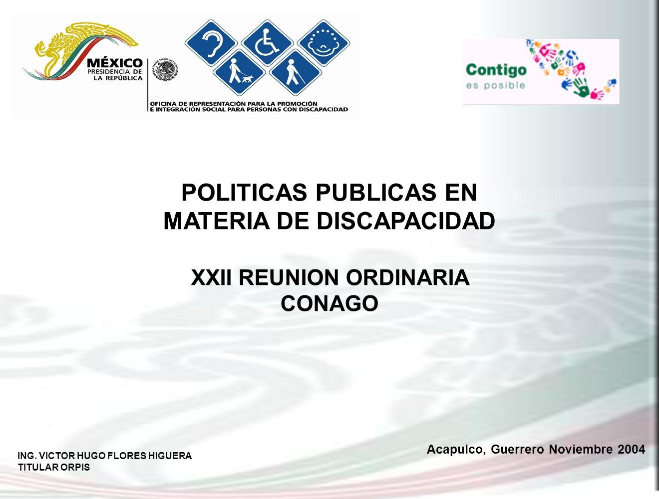 ING. VICTOR HUGO FLORES HIGUERA TITULAR ORPIS Acapulco, Guerrero Noviembre 2004 POLITICAS PUBLICAS EN MATERIA DE DISCAPACIDAD XXII REUNION ORDINARIA C