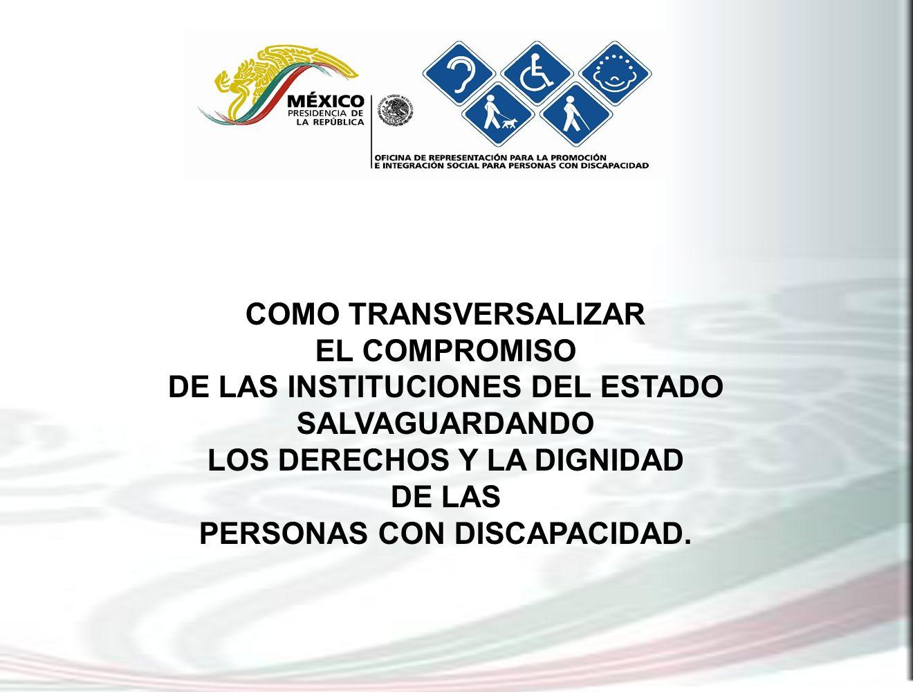 COMO TRANSVERSALIZAR EL COMPROMISO DE LAS INSTITUCIONES DEL ESTADO SALVAGUARDANDO LOS DERECHOS Y LA DIGNIDAD DE LAS PERSONAS CON DISCAPACIDAD.